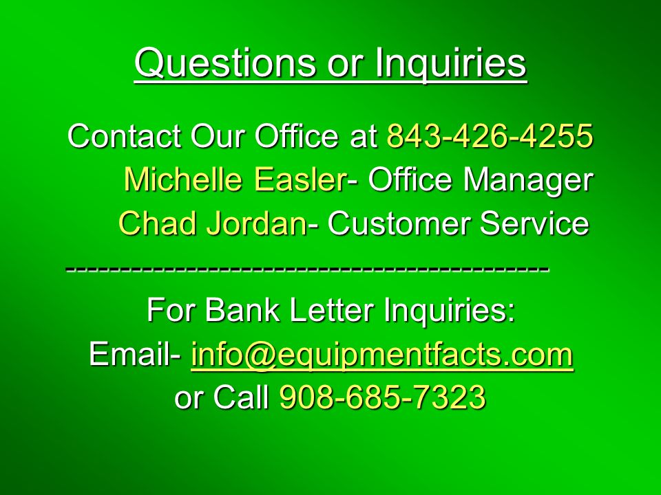 Questions or Inquiries Contact Our Office at 843-426-4255 Michelle Easler- Office Manager Michelle Easler- Office Manager Chad Jordan- Customer Service Chad Jordan- Customer Service-------------------------------------------- For Bank Letter Inquiries: Email- info@equipmentfacts.com or Call 908-685-7323