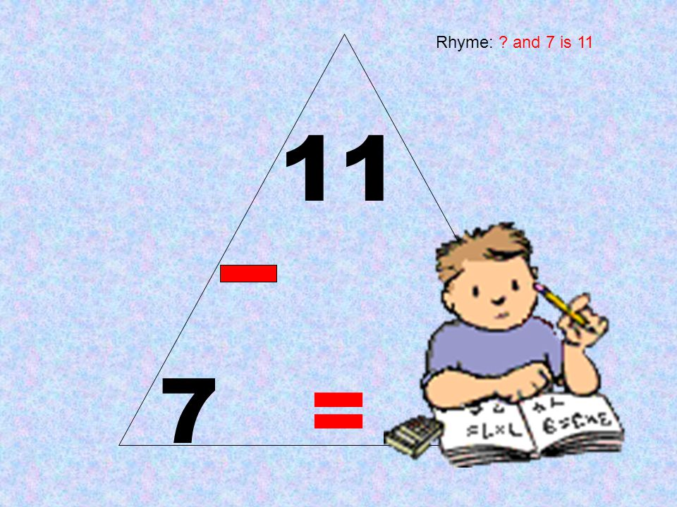 11 7 = 4 Rhyme: ? and 7 is 11