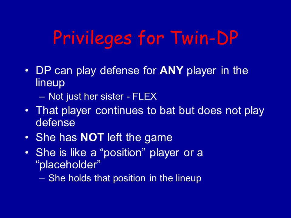 Privileges for Twin-DP DP can play defense for ANY player in the lineup –Not just her sister - FLEX That player continues to bat but does not play def
