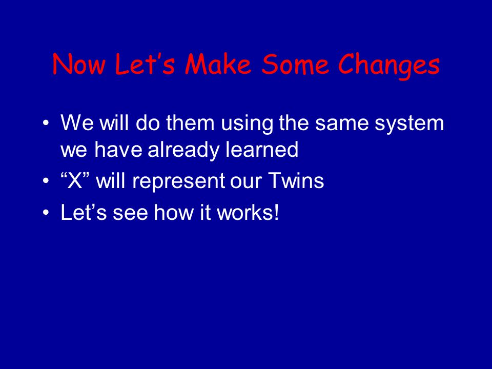 """Now Let's Make Some Changes We will do them using the same system we have already learned """"X"""" will represent our Twins Let's see how it works!"""