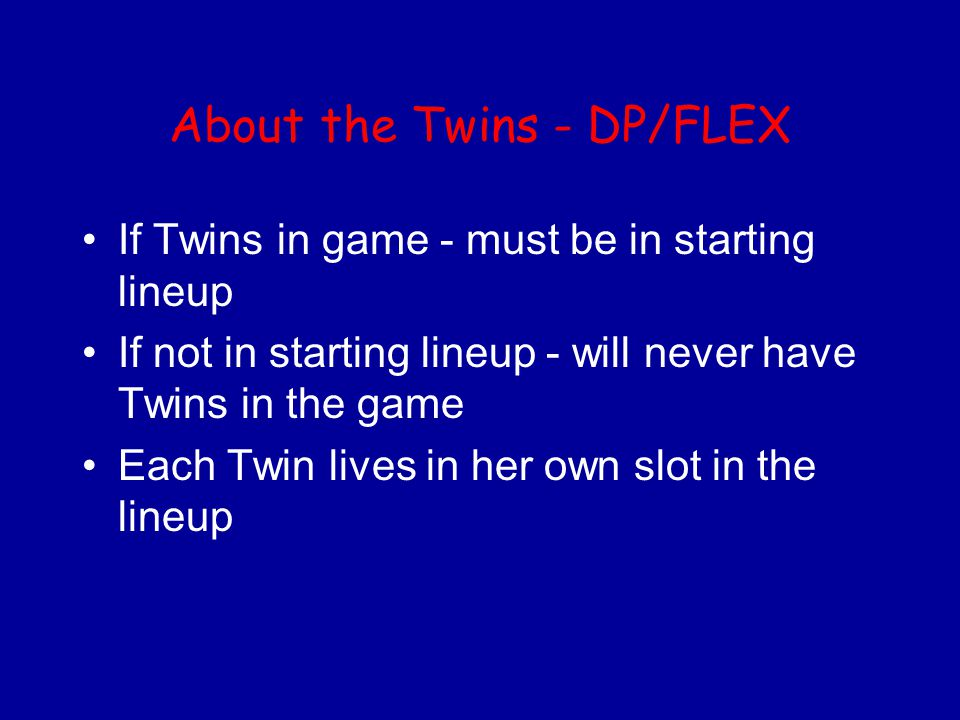 About the Twins - DP/FLEX If Twins in game - must be in starting lineup If not in starting lineup - will never have Twins in the game Each Twin lives