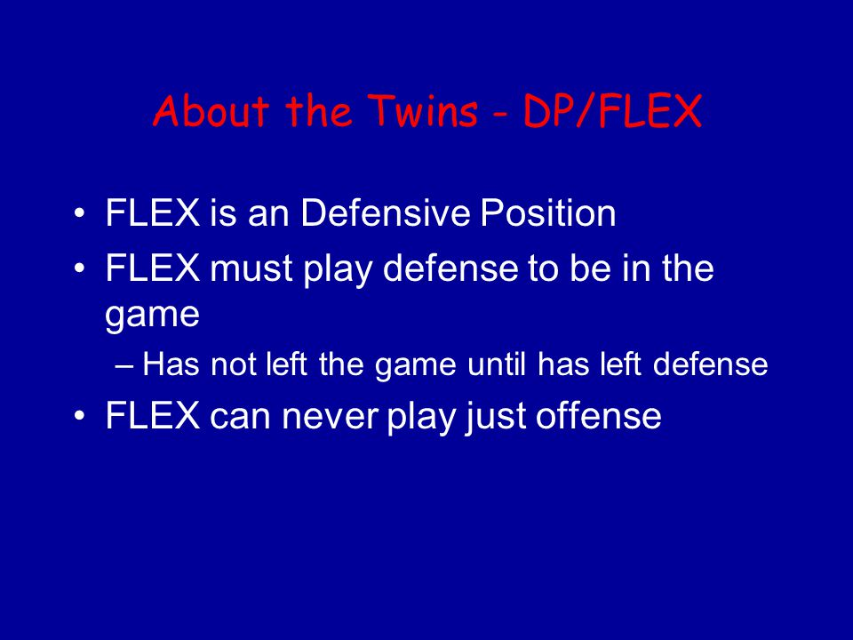 About the Twins - DP/FLEX FLEX is an Defensive Position FLEX must play defense to be in the game –Has not left the game until has left defense FLEX ca
