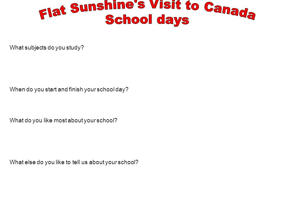 What subjects do you study. When do you start and finish your school day.