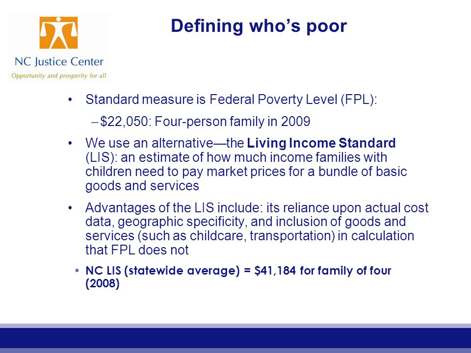 Defining who's poor Standard measure is Federal Poverty Level (FPL): –$22,050: Four-person family in 2009 We use an alternative—the Living Income Standard (LIS): an estimate of how much income families with children need to pay market prices for a bundle of basic goods and services Advantages of the LIS include: its reliance upon actual cost data, geographic specificity, and inclusion of goods and services (such as childcare, transportation) in calculation that FPL does not NC LIS (statewide average) = $41,184 for family of four (2008)