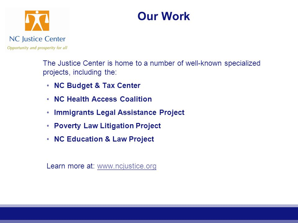 Our Work The Justice Center is home to a number of well-known specialized projects, including the: NC Budget & Tax Center NC Health Access Coalition Immigrants Legal Assistance Project Poverty Law Litigation Project NC Education & Law Project Learn more at: www.ncjustice.orgwww.ncjustice.org