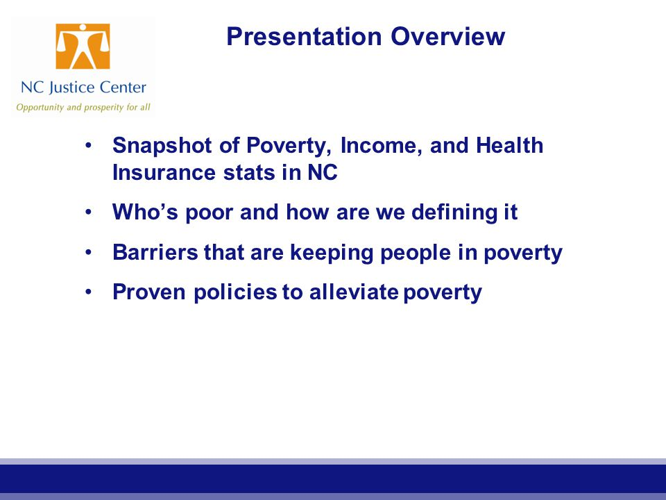 Presentation Overview Snapshot of Poverty, Income, and Health Insurance stats in NC Who's poor and how are we defining it Barriers that are keeping people in poverty Proven policies to alleviate poverty