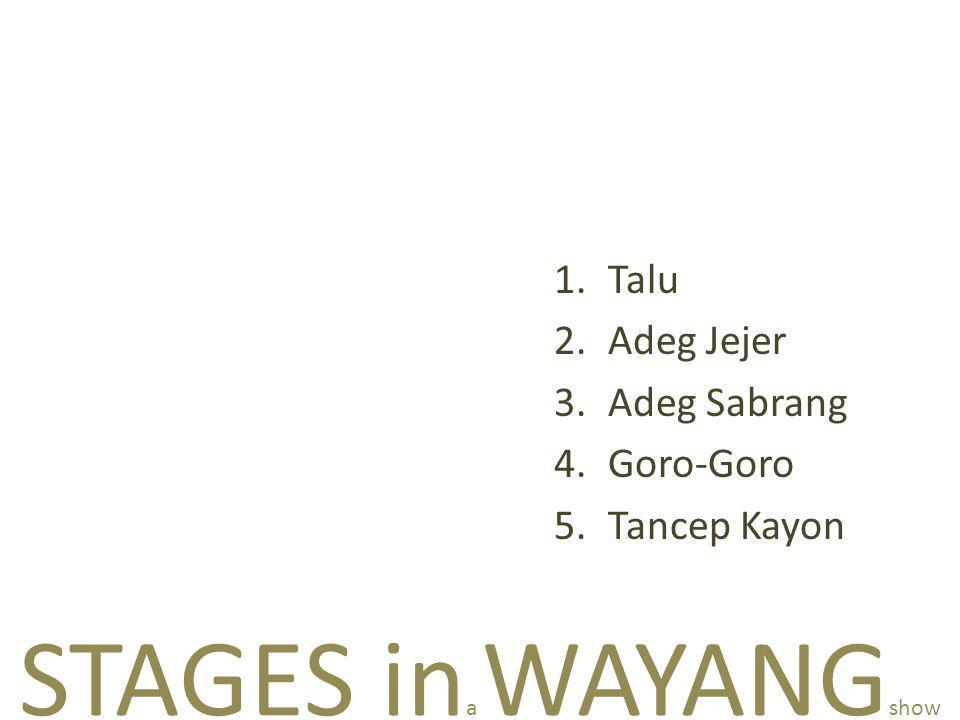 STAGES in a WAYANG show 1.Talu 2.Adeg Jejer 3.Adeg Sabrang 4.Goro-Goro 5.Tancep Kayon