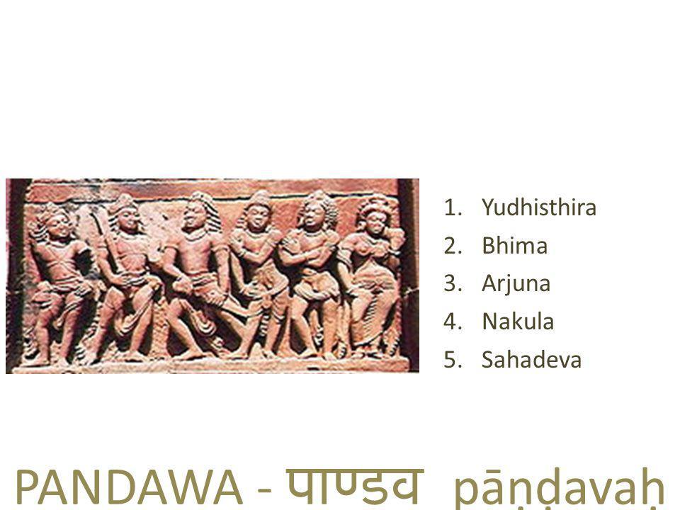 PANDAWA - पाण्  डव pāṇḍavaḥ 1.Yudhisthira 2.Bhima 3.Arjuna 4.Nakula 5.Sahadeva