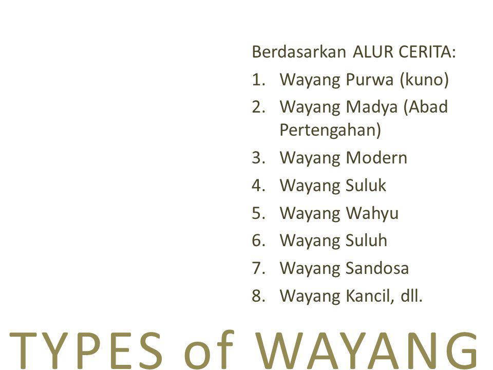 TYPES of WAYANG Berdasarkan ALUR CERITA: 1.Wayang Purwa (kuno) 2.Wayang Madya (Abad Pertengahan) 3.Wayang Modern 4.Wayang Suluk 5.Wayang Wahyu 6.Wayang Suluh 7.Wayang Sandosa 8.Wayang Kancil, dll.