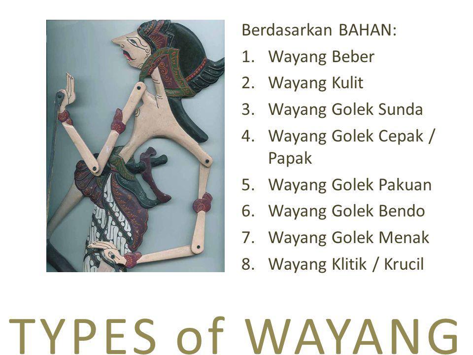 TYPES of WAYANG Berdasarkan BAHAN: 1.Wayang Beber 2.Wayang Kulit 3.Wayang Golek Sunda 4.Wayang Golek Cepak / Papak 5.Wayang Golek Pakuan 6.Wayang Golek Bendo 7.Wayang Golek Menak 8.Wayang Klitik / Krucil