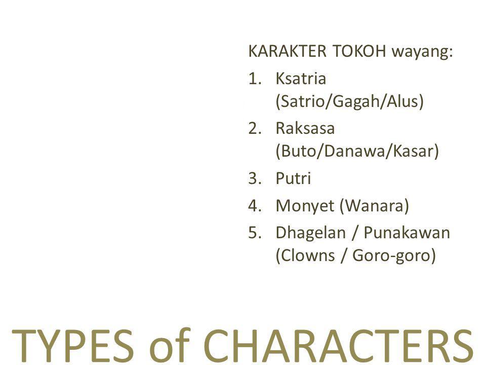 TYPES of CHARACTERS KARAKTER TOKOH wayang: 1.Ksatria (Satrio/Gagah/Alus) 2.Raksasa (Buto/Danawa/Kasar) 3.Putri 4.Monyet (Wanara) 5.Dhagelan / Punakawan (Clowns / Goro-goro)