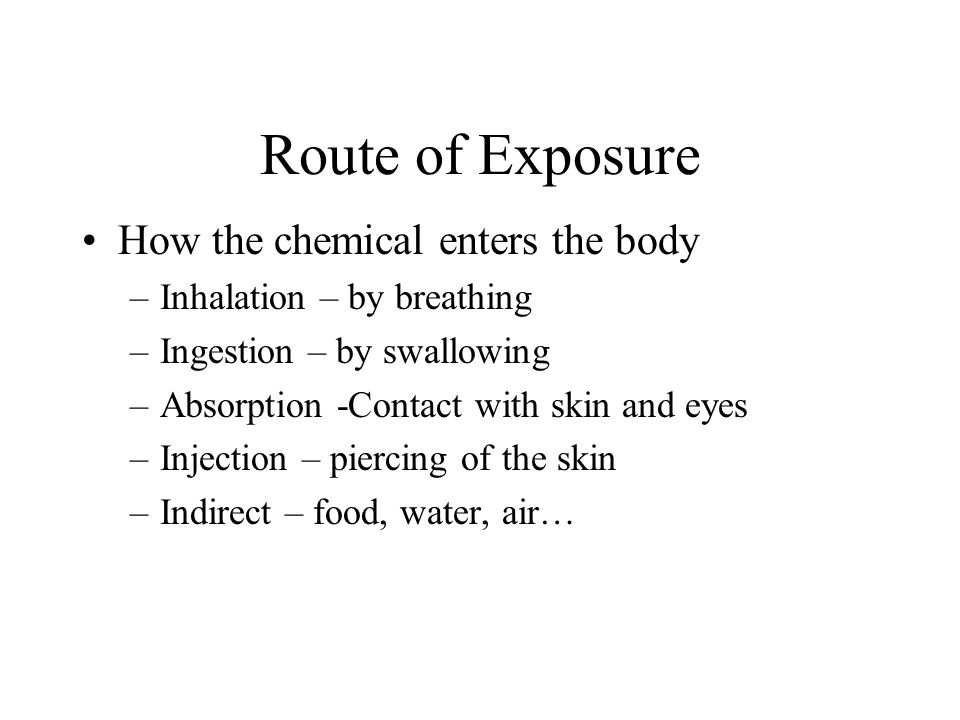 Route of Exposure How the chemical enters the body –Inhalation – by breathing –Ingestion – by swallowing –Absorption -Contact with skin and eyes –Injection – piercing of the skin –Indirect – food, water, air…