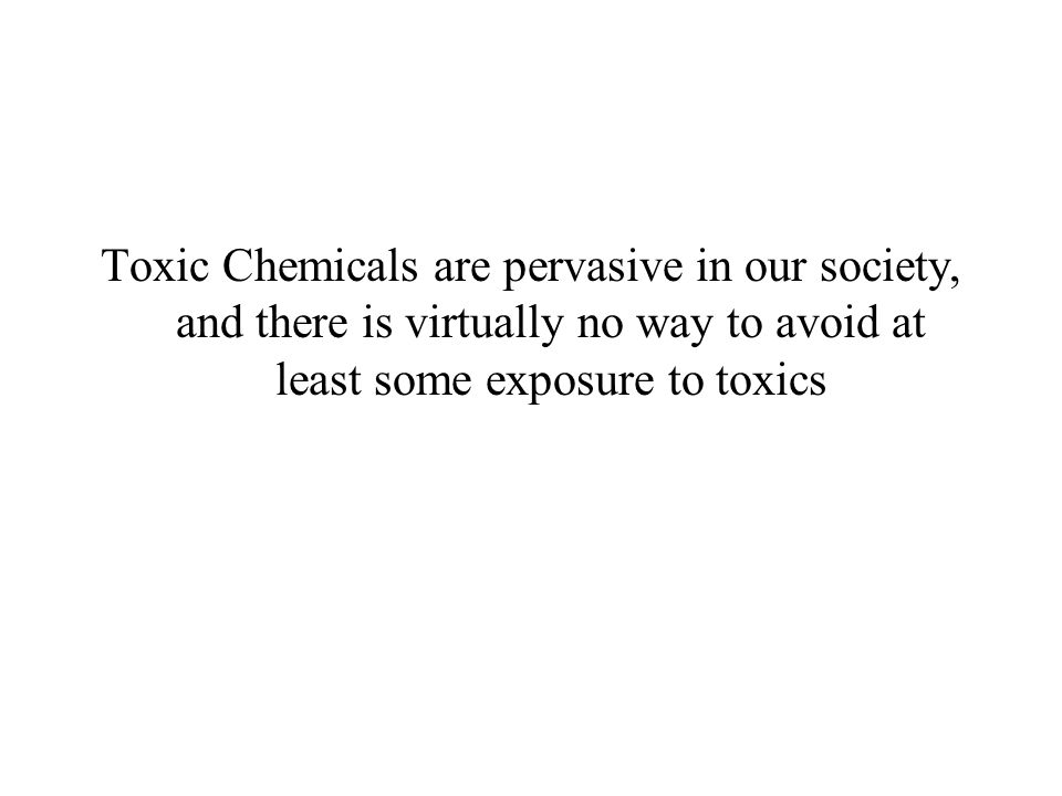 Toxic Chemicals are pervasive in our society, and there is virtually no way to avoid at least some exposure to toxics