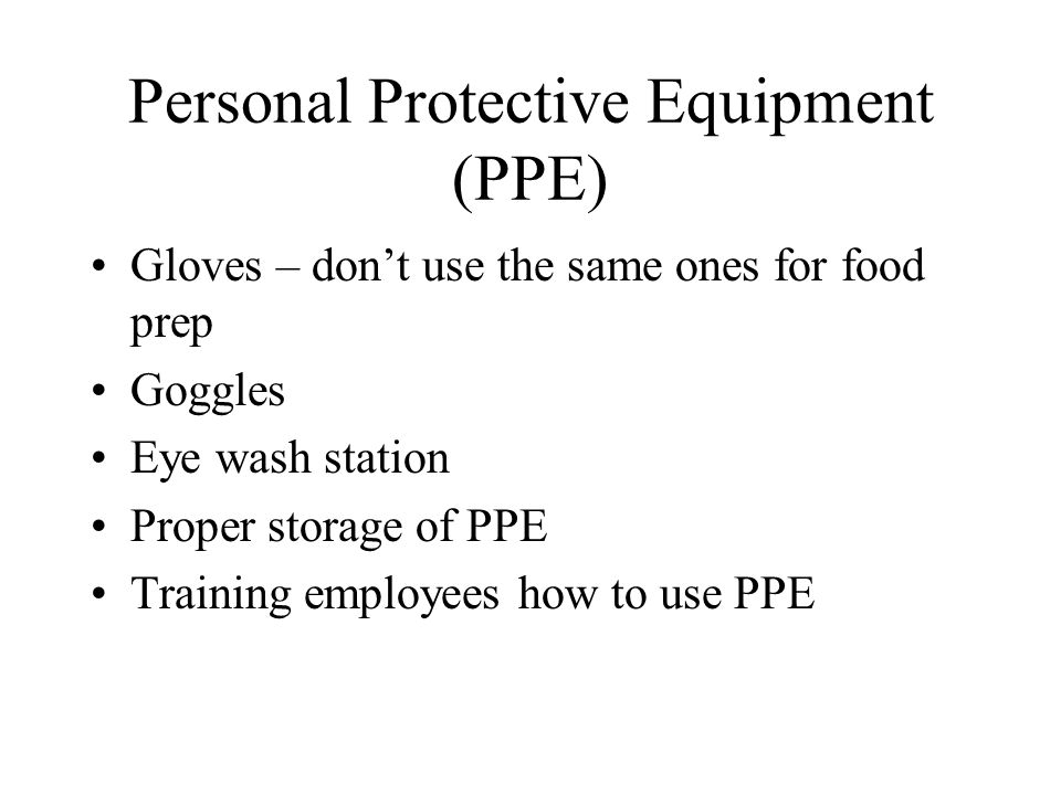 Personal Protective Equipment (PPE) Gloves – don't use the same ones for food prep Goggles Eye wash station Proper storage of PPE Training employees how to use PPE