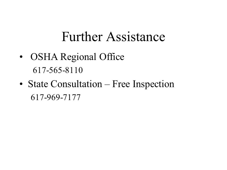 Further Assistance OSHA Regional Office 617-565-8110 State Consultation – Free Inspection 617-969-7177