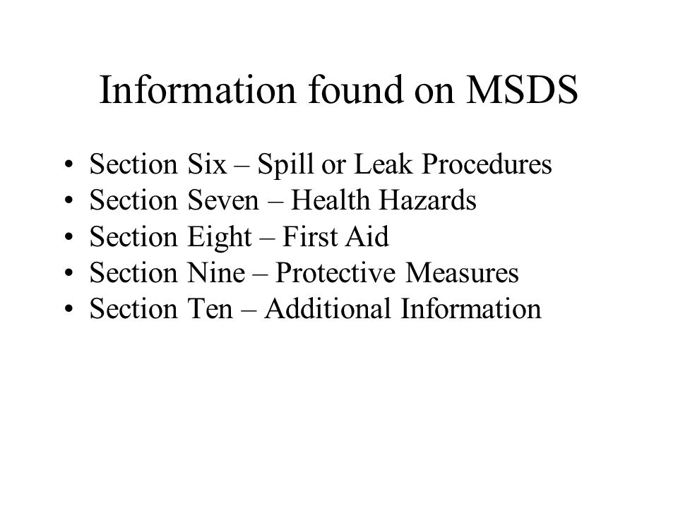 Information found on MSDS Section Six – Spill or Leak Procedures Section Seven – Health Hazards Section Eight – First Aid Section Nine – Protective Measures Section Ten – Additional Information