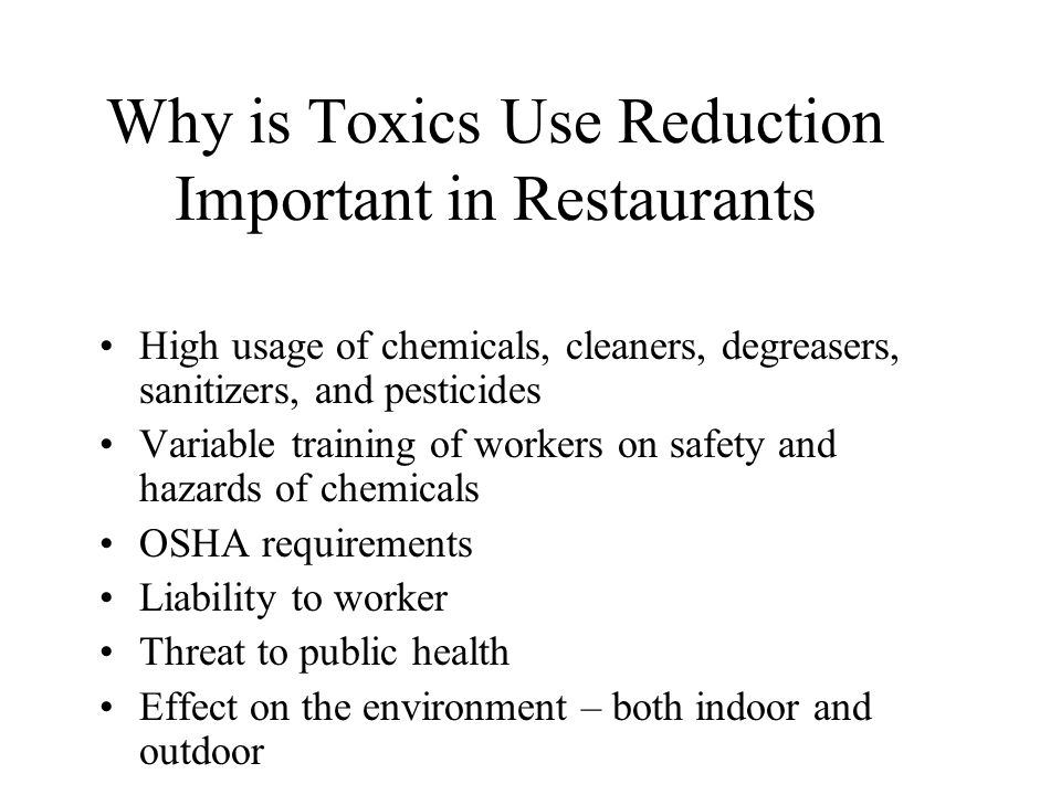 Why is Toxics Use Reduction Important in Restaurants High usage of chemicals, cleaners, degreasers, sanitizers, and pesticides Variable training of workers on safety and hazards of chemicals OSHA requirements Liability to worker Threat to public health Effect on the environment – both indoor and outdoor