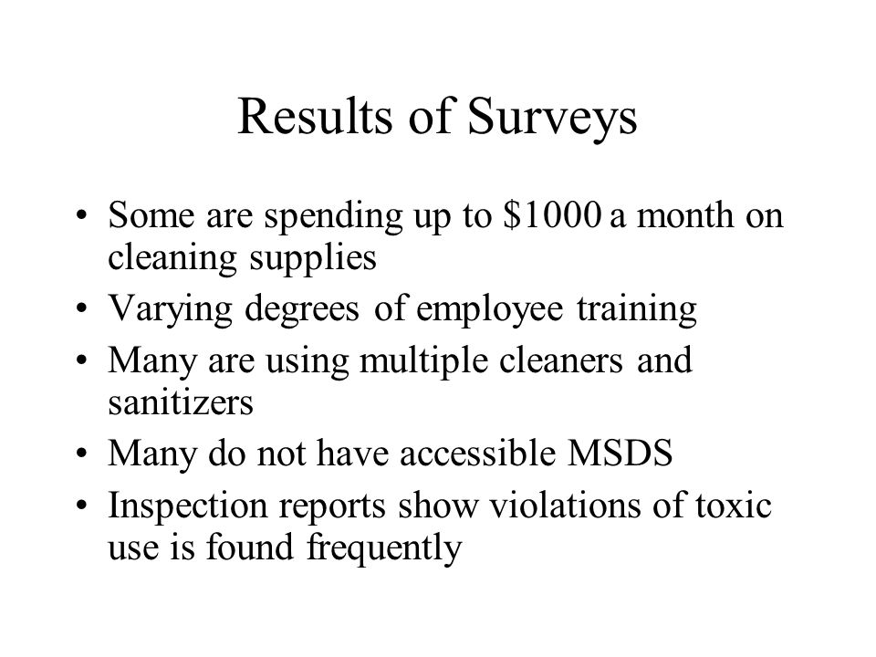 Results of Surveys Some are spending up to $1000 a month on cleaning supplies Varying degrees of employee training Many are using multiple cleaners and sanitizers Many do not have accessible MSDS Inspection reports show violations of toxic use is found frequently