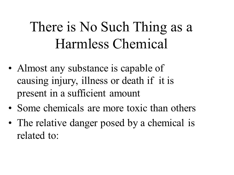 There is No Such Thing as a Harmless Chemical Almost any substance is capable of causing injury, illness or death if it is present in a sufficient amount Some chemicals are more toxic than others The relative danger posed by a chemical is related to: