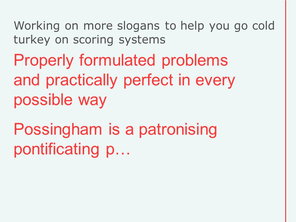 Working on more slogans to help you go cold turkey on scoring systems Properly formulated problems and practically perfect in every possible way Possingham is a patronising pontificating p…
