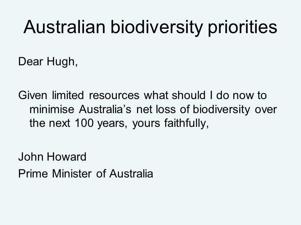 Australian biodiversity priorities Dear Hugh, Given limited resources what should I do now to minimise Australia's net loss of biodiversity over the next 100 years, yours faithfully, John Howard Prime Minister of Australia
