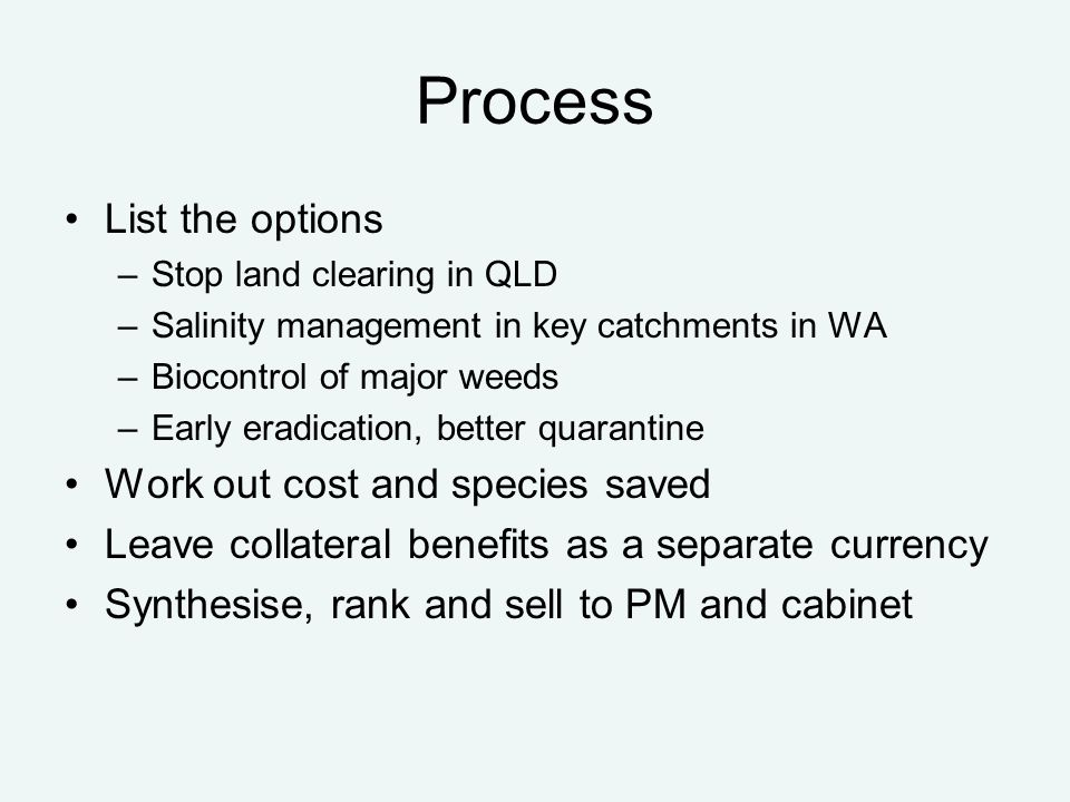 Process List the options –Stop land clearing in QLD –Salinity management in key catchments in WA –Biocontrol of major weeds –Early eradication, better quarantine Work out cost and species saved Leave collateral benefits as a separate currency Synthesise, rank and sell to PM and cabinet