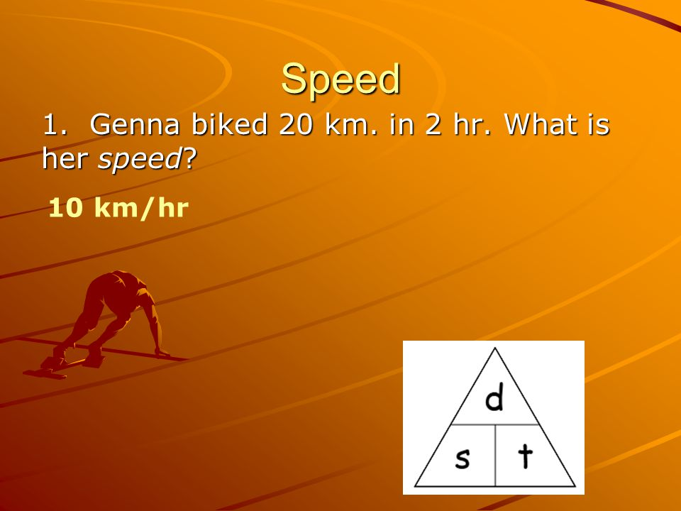 Speed 1. Genna biked 20 km. in 2 hr. What is her speed? 10 km/hr