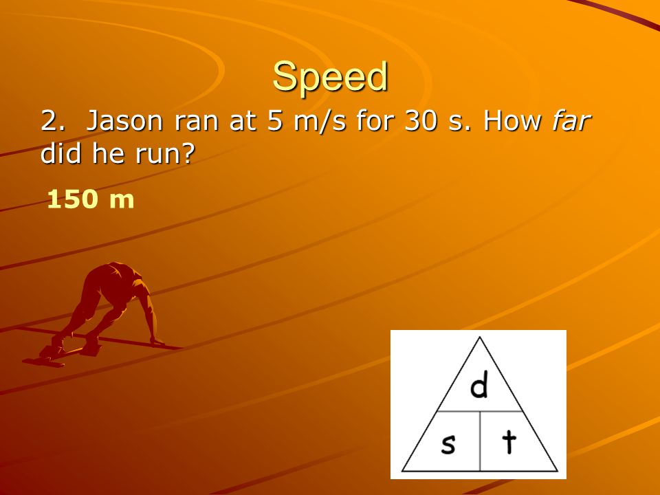 Speed 2. Jason ran at 5 m/s for 30 s. How far did he run? 150 m