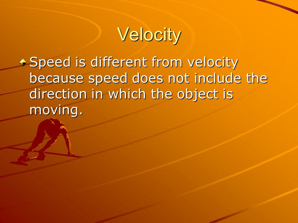 Velocity Speed is different from velocity because speed does not include the direction in which the object is moving.