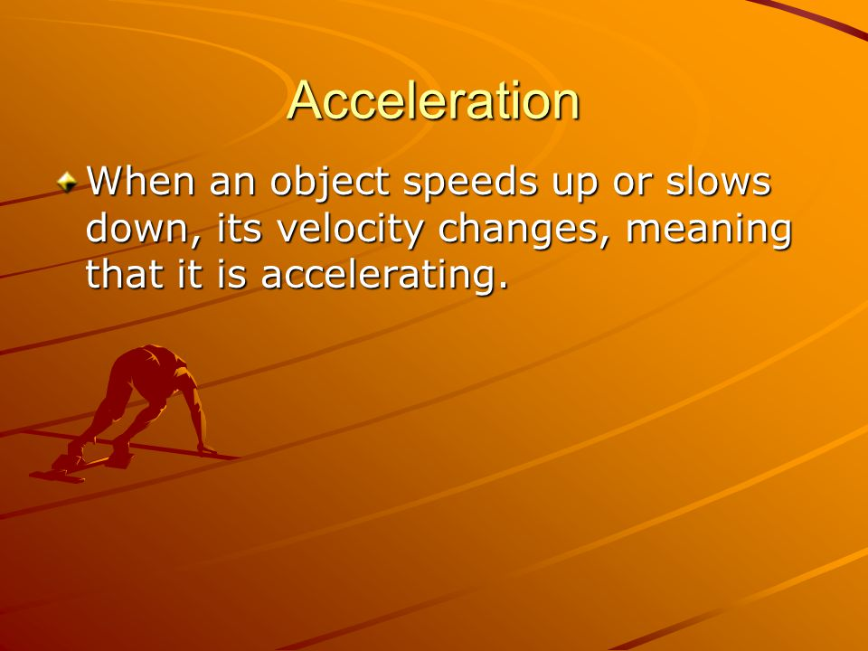 Acceleration When an object speeds up or slows down, its velocity changes, meaning that it is accelerating.