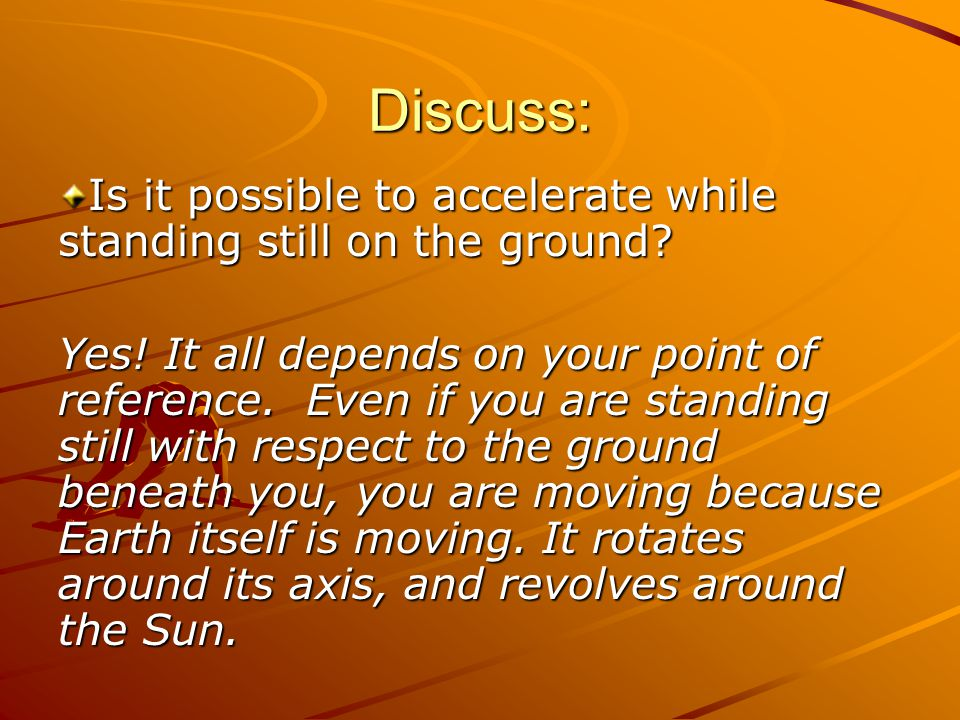 Discuss: Yes! It all depends on your point of reference. Even if you are standing still with respect to the ground beneath you, you are moving because