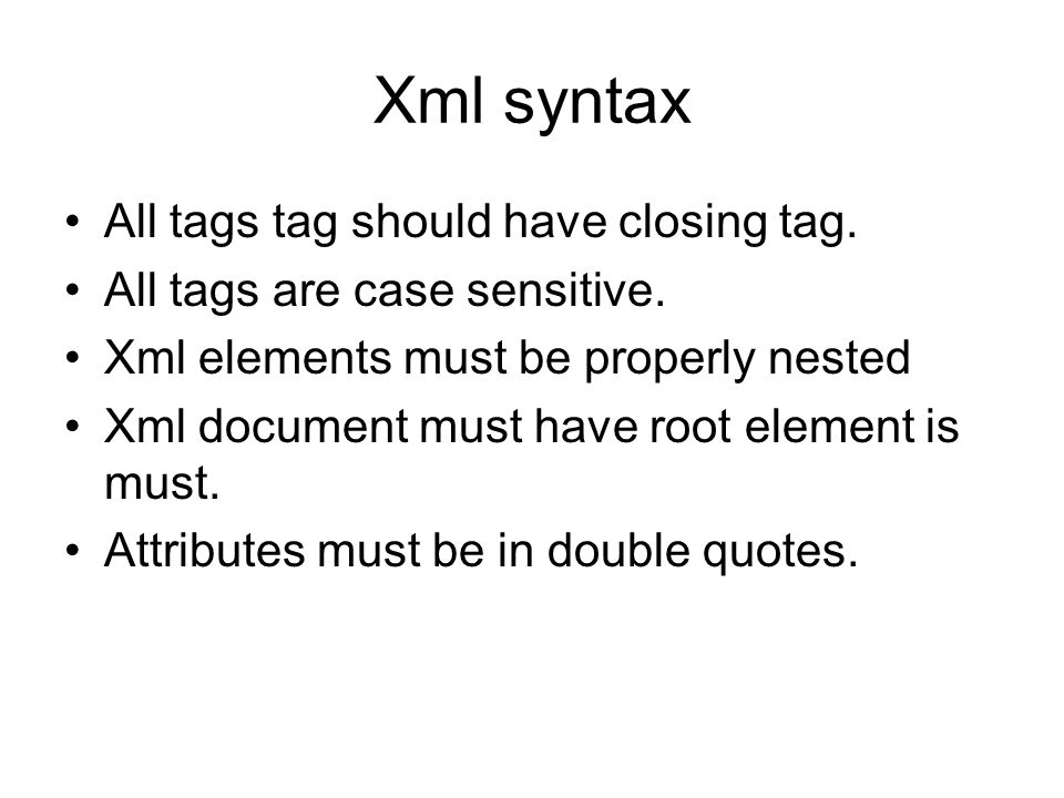 Xml syntax All tags tag should have closing tag. All tags are case sensitive. Xml elements must be properly nested Xml document must have root element