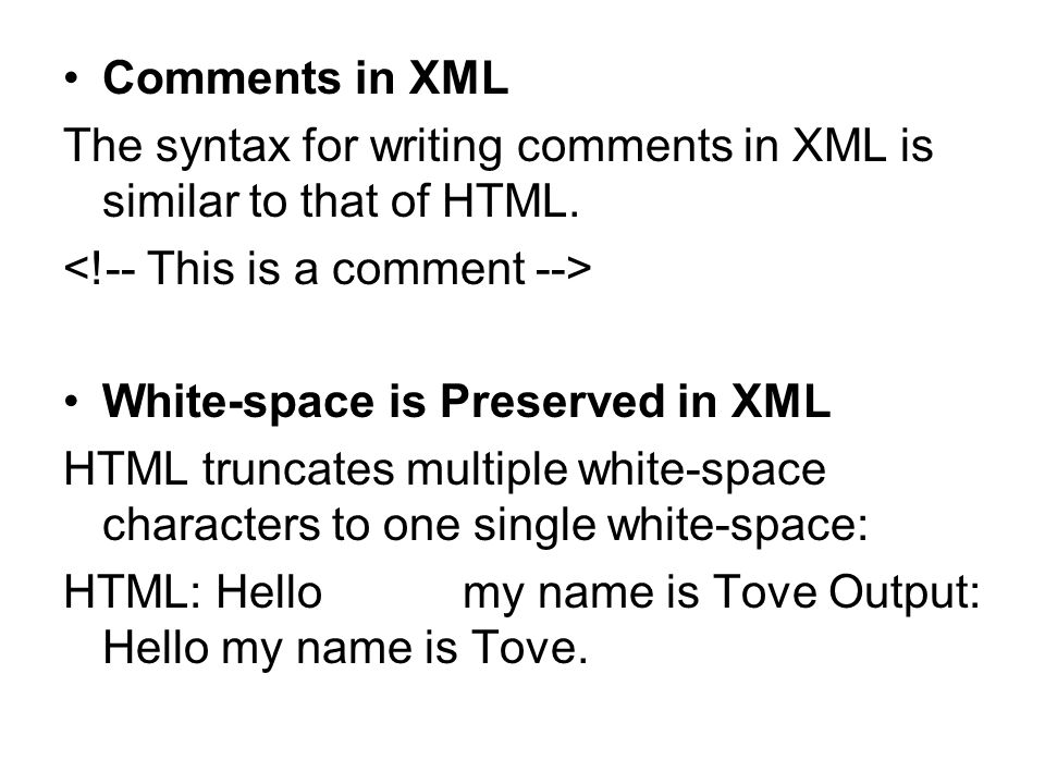 Comments in XML The syntax for writing comments in XML is similar to that of HTML. White-space is Preserved in XML HTML truncates multiple white-space