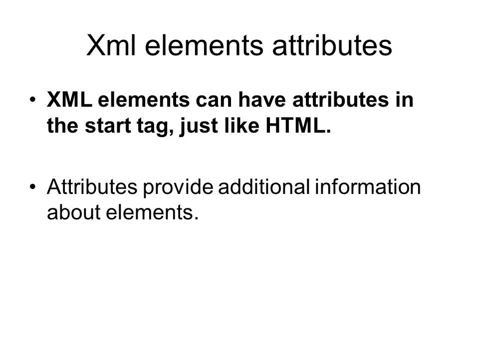 Xml elements attributes XML elements can have attributes in the start tag, just like HTML. Attributes provide additional information about elements.