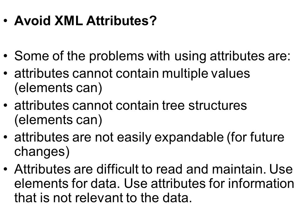 Avoid XML Attributes? Some of the problems with using attributes are: attributes cannot contain multiple values (elements can) attributes cannot conta