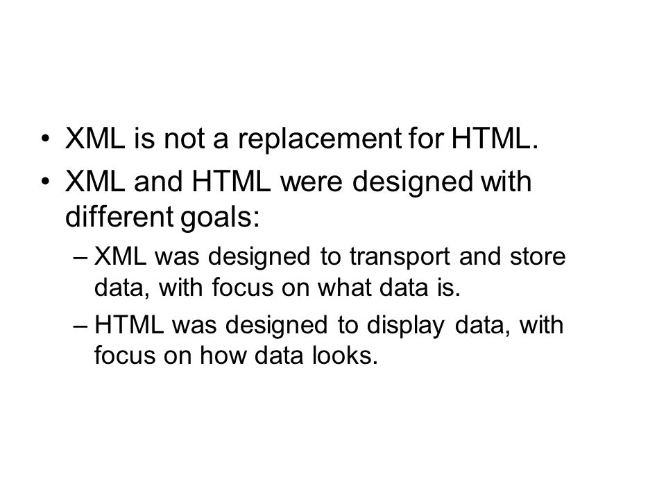 XML is not a replacement for HTML. XML and HTML were designed with different goals: –XML was designed to transport and store data, with focus on what