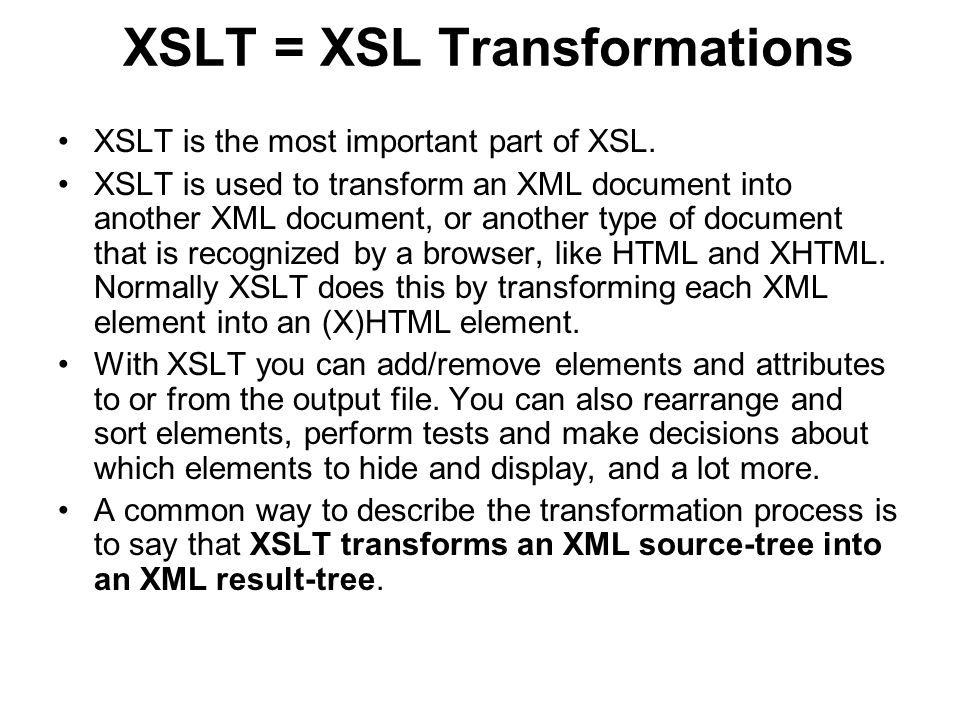 XSLT = XSL Transformations XSLT is the most important part of XSL. XSLT is used to transform an XML document into another XML document, or another typ