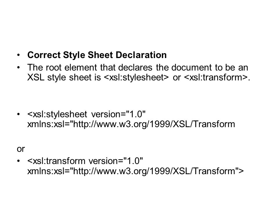 Correct Style Sheet Declaration The root element that declares the document to be an XSL style sheet is or. <xsl:stylesheet version=