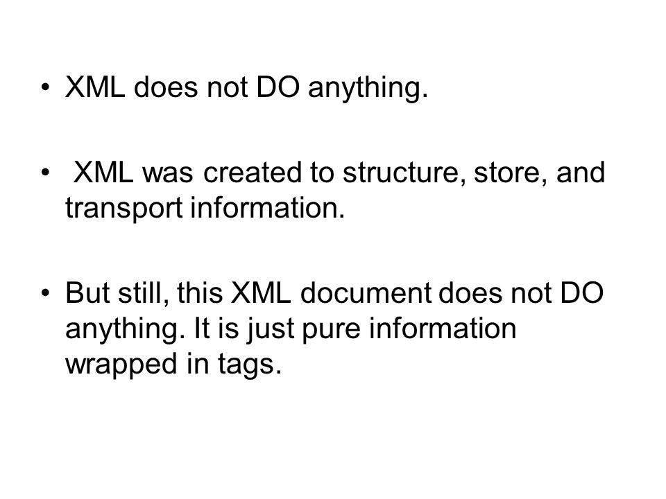 XML does not DO anything. XML was created to structure, store, and transport information. But still, this XML document does not DO anything. It is jus