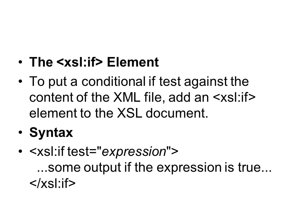 The Element To put a conditional if test against the content of the XML file, add an element to the XSL document. Syntax...some output if the expressi