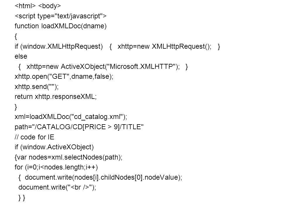 function loadXMLDoc(dname) { if (window.XMLHttpRequest) { xhttp=new XMLHttpRequest(); } else { xhttp=new ActiveXObject( Microsoft.XMLHTTP ); } xhttp.open( GET ,dname,false); xhttp.send( ); return xhttp.responseXML; } xml=loadXMLDoc( cd_catalog.xml ); path= /CATALOG/CD[PRICE > 9]/TITLE // code for IE if (window.ActiveXObject) {var nodes=xml.selectNodes(path); for (i=0;i<nodes.length;i++) { document.write(nodes[i].childNodes[0].nodeValue); document.write( ); } }