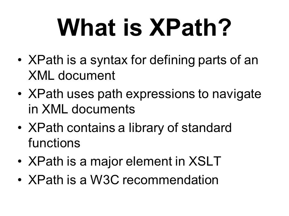 What is XPath? XPath is a syntax for defining parts of an XML document XPath uses path expressions to navigate in XML documents XPath contains a libra