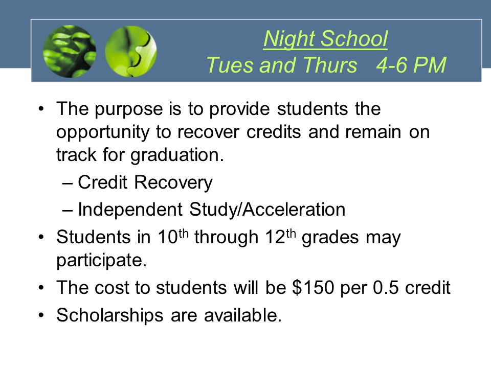 Night School Tues and Thurs 4-6 PM The purpose is to provide students the opportunity to recover credits and remain on track for graduation.