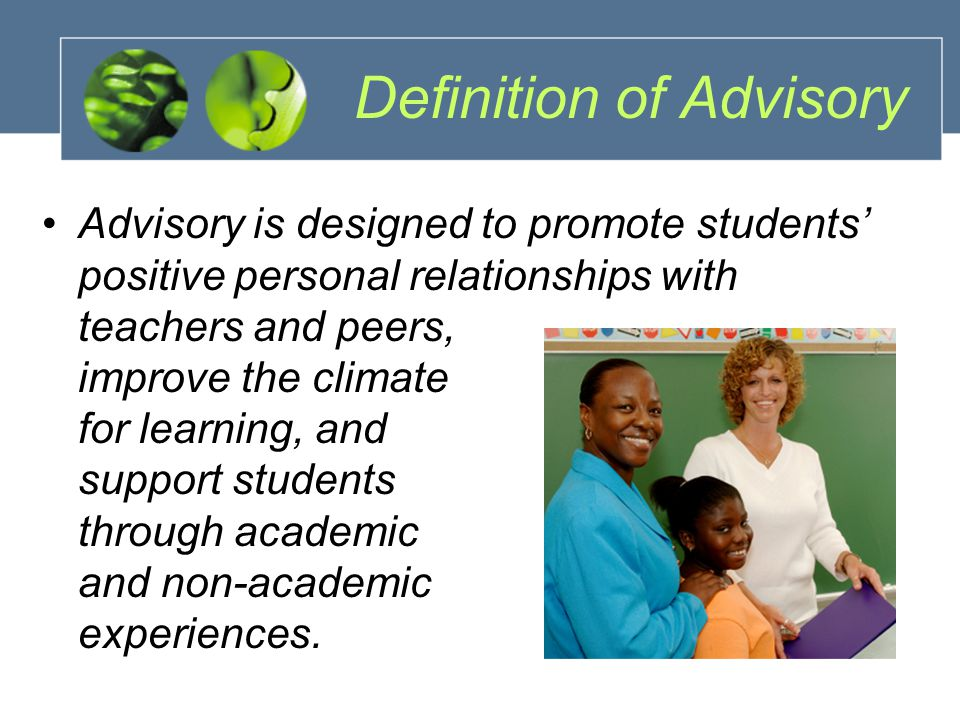 Definition of Advisory Advisory is designed to promote students' positive personal relationships with teachers and peers, improve the climate for learning, and support students through academic and non-academic experiences.