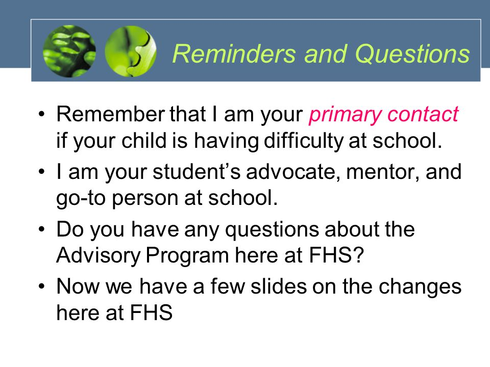 Reminders and Questions Remember that I am your primary contact if your child is having difficulty at school.