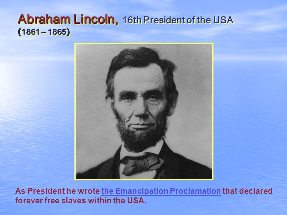 Abraham Lincoln, ( 1861 – 1865 ) Abraham Lincoln, 16th President of the USA ( 1861 – 1865 ) As President he wrote the Emancipation Proclamation that declared forever free slaves within the USA.