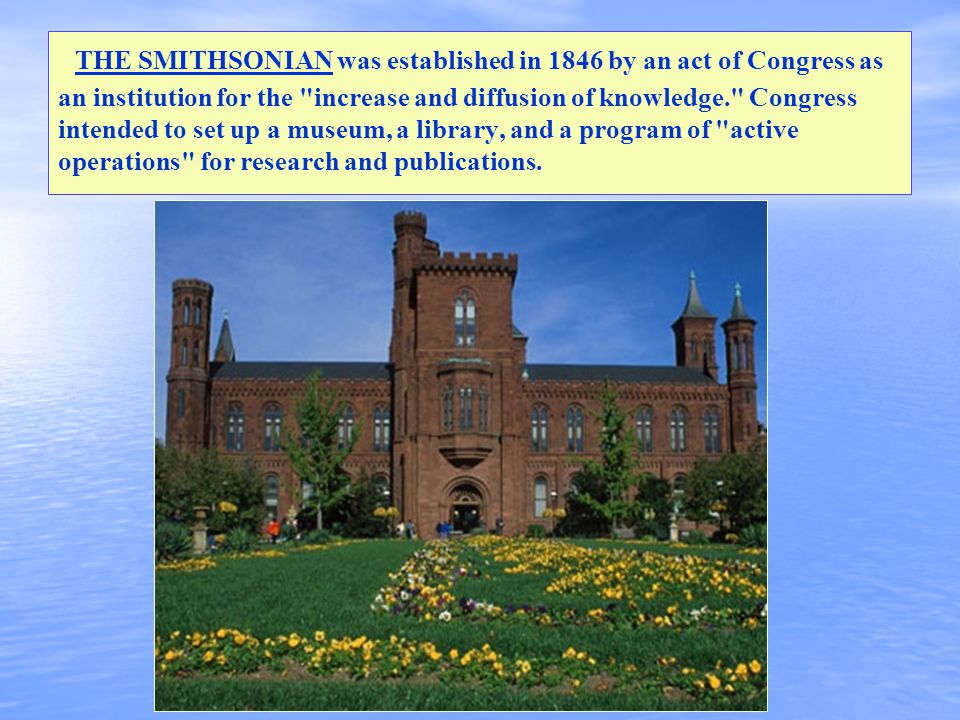 THE SMITHSONIAN was established in 1846 by an act of Congress as an institution for the increase and diffusion of knowledge. Congress intended to set up a museum, a library, and a program of active operations for research and publications.