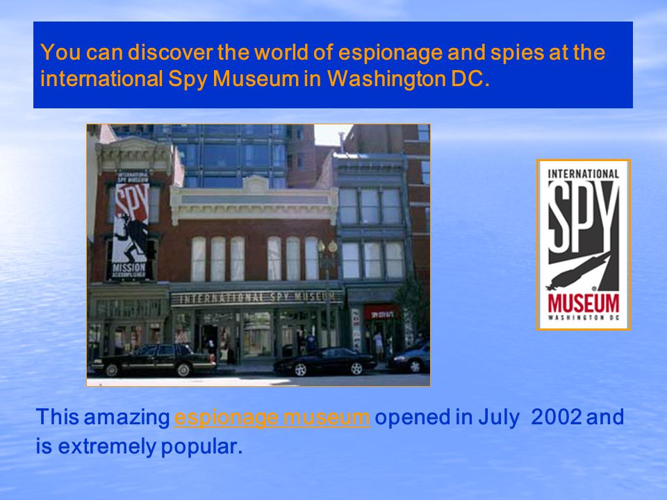 You can discover the world of espionage and spies at the international Spy Museum in Washington DC.