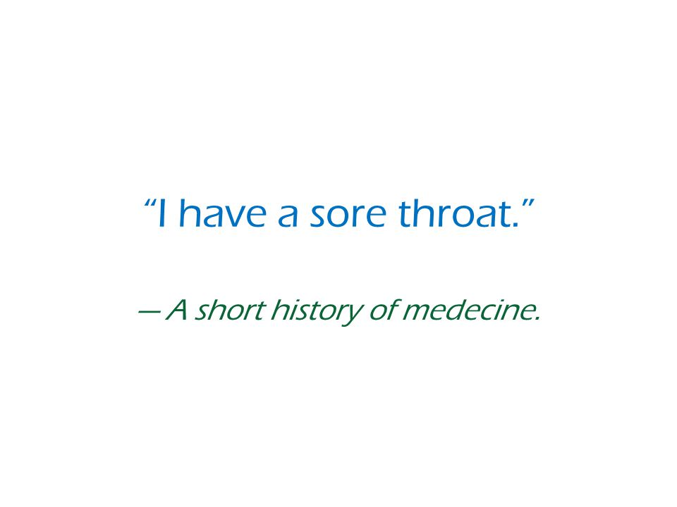 I have a sore throat. — A short history of medecine.