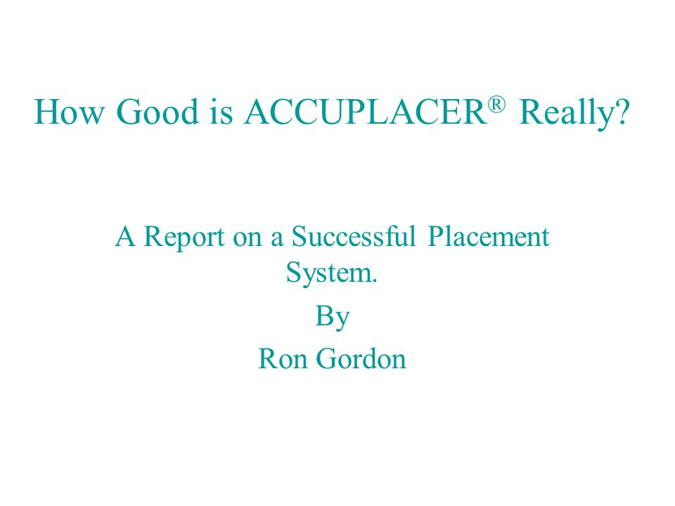 How Good is ACCUPLACER ® Really A Report on a Successful Placement System. By Ron Gordon